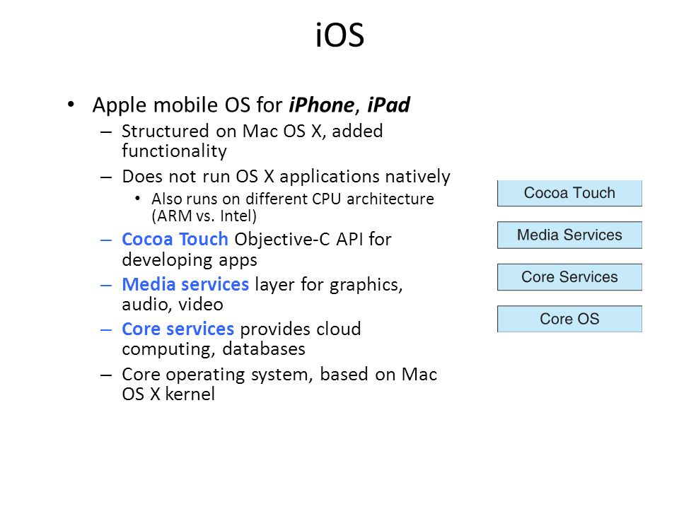 iOS Apple mobile OS for iPhone, iPad – Structured on Mac OS X, added functionality – Does not run OS X applications natively Also runs on different CPU architecture (ARM vs.