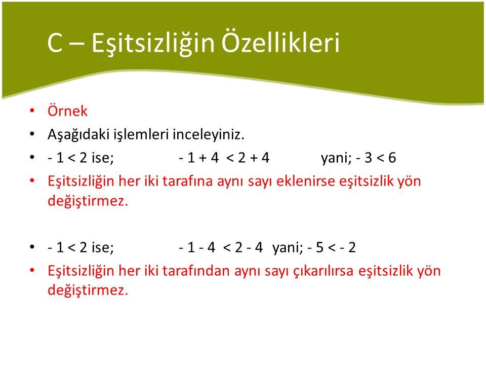C – Eşitsizliğin Özellikleri Örnek Aşağıdaki işlemleri inceleyiniz. - 1 < 2 ise; - 1 + 4 < 2 + 4 yani; - 3 < 6 Eşitsizliğin her iki tarafına aynı sayı
