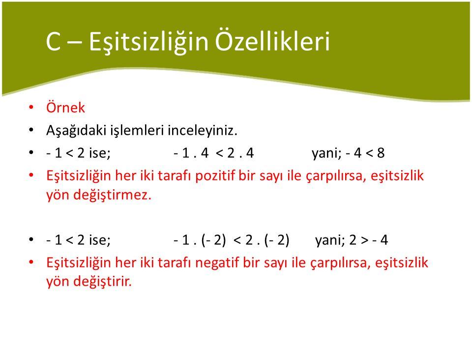 C – Eşitsizliğin Özellikleri Örnek Aşağıdaki işlemleri inceleyiniz. - 1 < 2 ise; - 1. 4 < 2. 4 yani; - 4 < 8 Eşitsizliğin her iki tarafı pozitif bir s