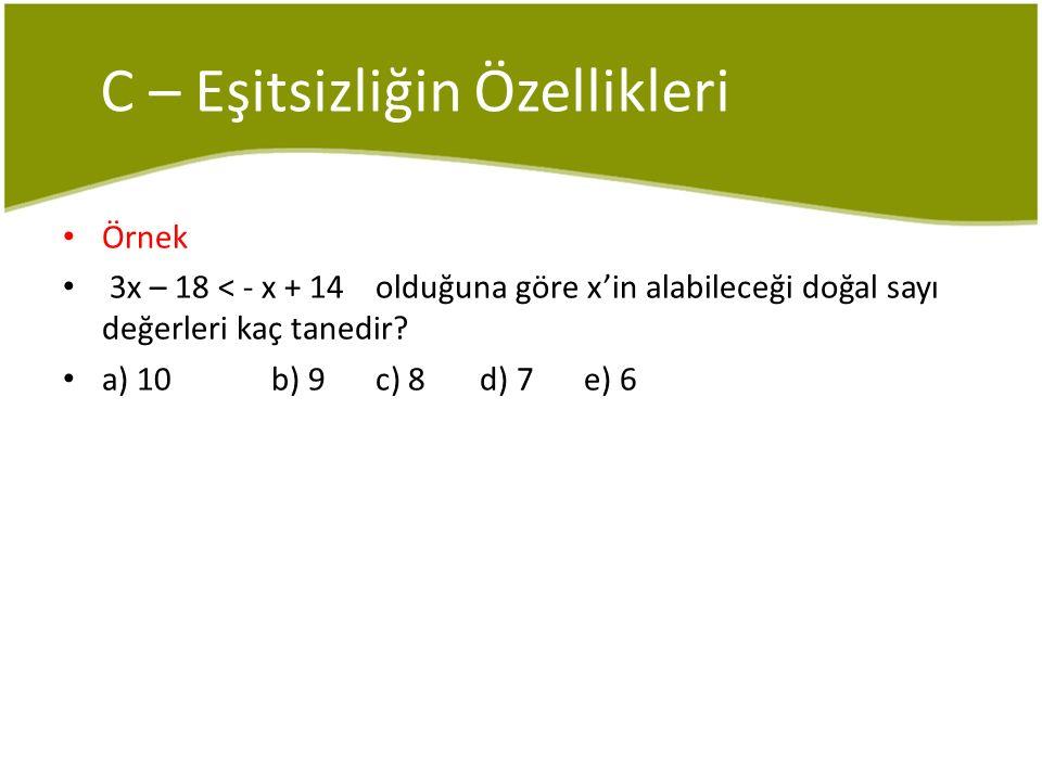 C – Eşitsizliğin Özellikleri Örnek 3x – 18 < - x + 14 olduğuna göre x'in alabileceği doğal sayı değerleri kaç tanedir? a) 10b) 9c) 8d) 7e) 6