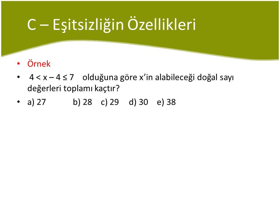 C – Eşitsizliğin Özellikleri Örnek 4 < x – 4 ≤ 7 olduğuna göre x'in alabileceği doğal sayı değerleri toplamı kaçtır? a) 27b) 28c) 29d) 30e) 38