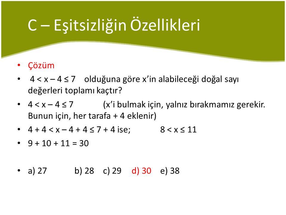 C – Eşitsizliğin Özellikleri Çözüm 4 < x – 4 ≤ 7 olduğuna göre x'in alabileceği doğal sayı değerleri toplamı kaçtır? 4 < x – 4 ≤ 7(x'i bulmak için, ya