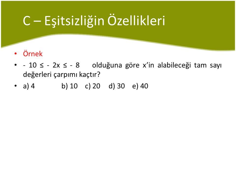 C – Eşitsizliğin Özellikleri Örnek - 10 ≤ - 2x ≤ - 8 olduğuna göre x'in alabileceği tam sayı değerleri çarpımı kaçtır? a) 4b) 10c) 20d) 30e) 40