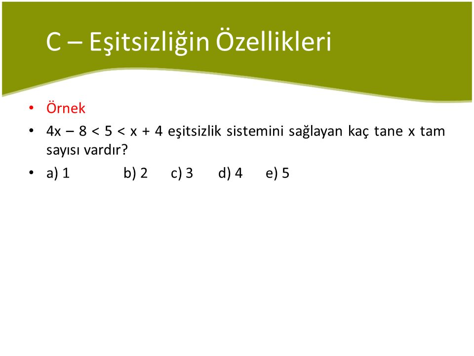 C – Eşitsizliğin Özellikleri Örnek 4x – 8 < 5 < x + 4 eşitsizlik sistemini sağlayan kaç tane x tam sayısı vardır? a) 1b) 2c) 3d) 4e) 5