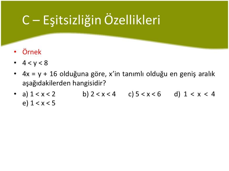 C – Eşitsizliğin Özellikleri Örnek 4 < y < 8 4x = y + 16 olduğuna göre, x'in tanımlı olduğu en geniş aralık aşağıdakilerden hangisidir? a) 1 < x < 2 b