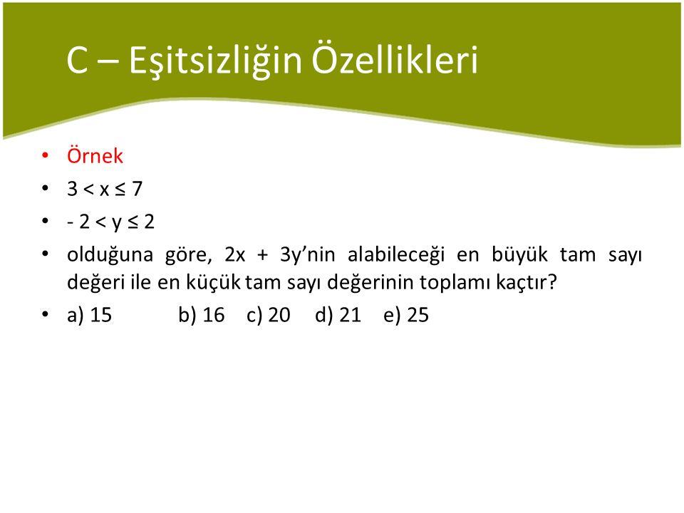 C – Eşitsizliğin Özellikleri Örnek 3 < x ≤ 7 - 2 < y ≤ 2 olduğuna göre, 2x + 3y'nin alabileceği en büyük tam sayı değeri ile en küçük tam sayı değerin