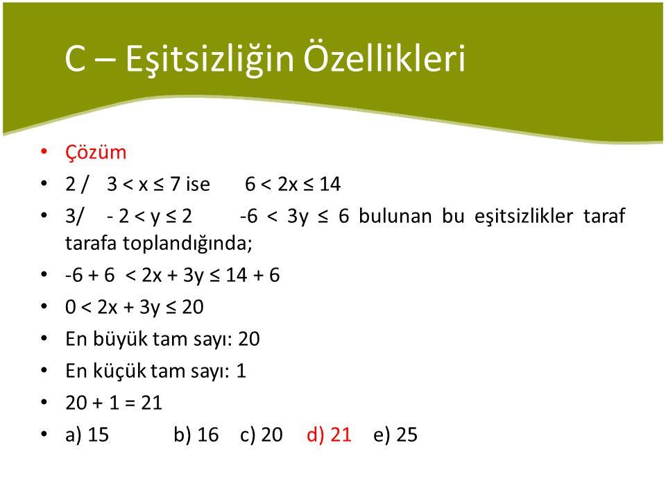 C – Eşitsizliğin Özellikleri Çözüm 2 / 3 < x ≤ 7 ise 6 < 2x ≤ 14 3/- 2 < y ≤ 2 -6 < 3y ≤ 6 bulunan bu eşitsizlikler taraf tarafa toplandığında; -6 + 6