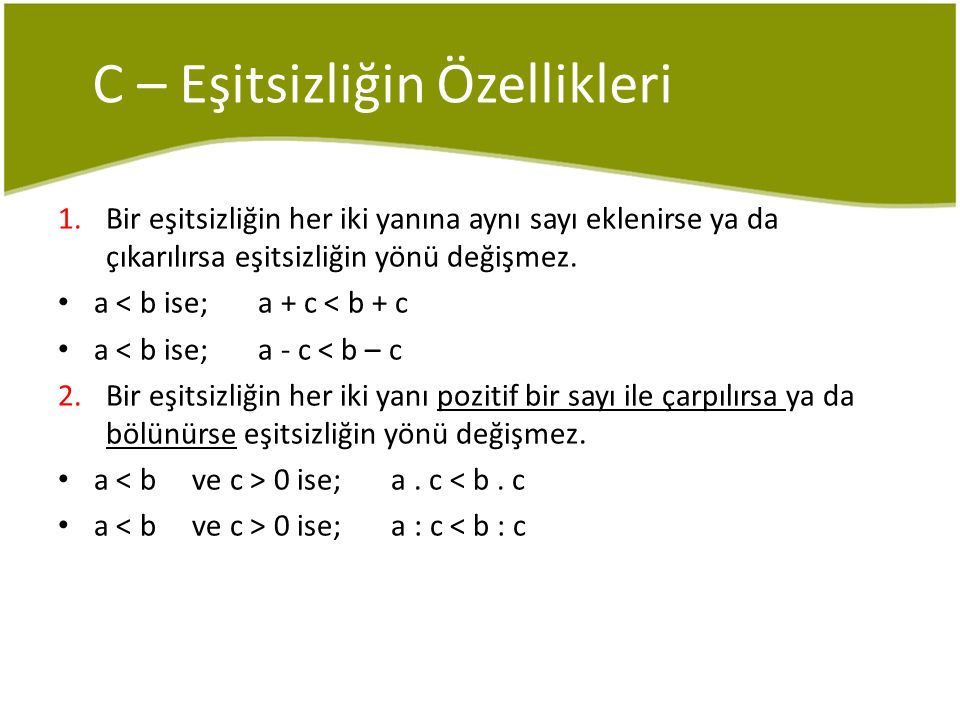 C – Eşitsizliğin Özellikleri 1.Bir eşitsizliğin her iki yanına aynı sayı eklenirse ya da çıkarılırsa eşitsizliğin yönü değişmez. a < b ise; a + c < b