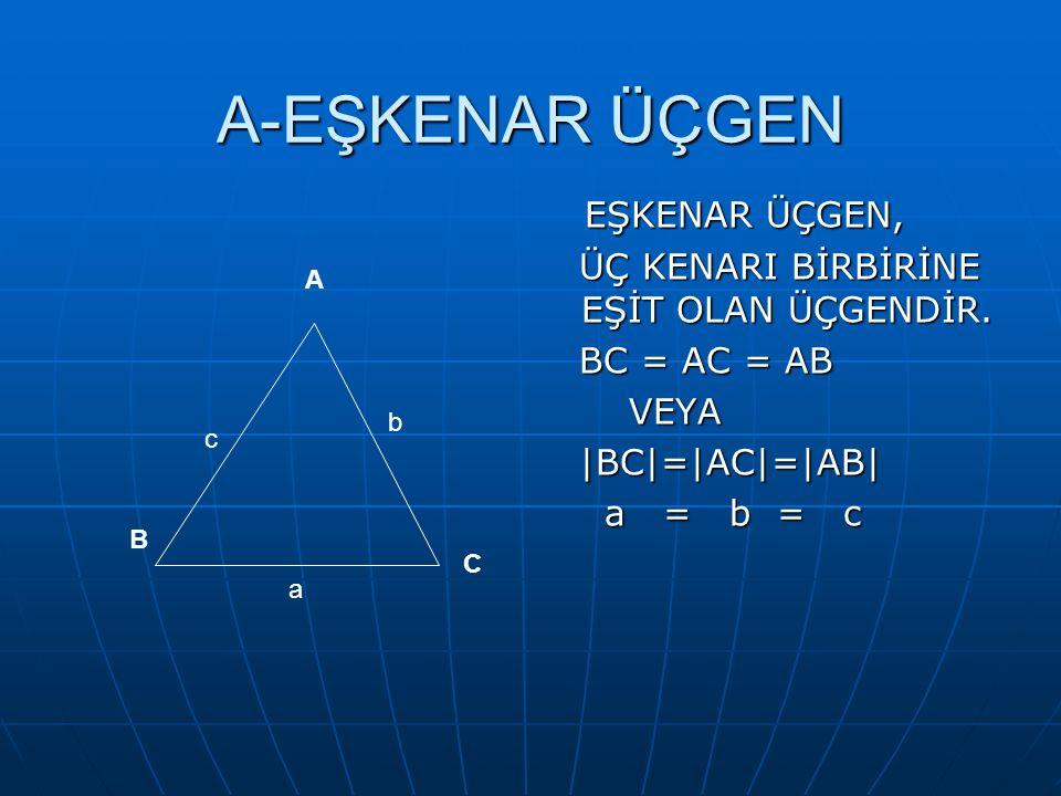 A-EŞKENAR ÜÇGEN EŞKENAR ÜÇGEN, ÜÇ KENARI BİRBİRİNE EŞİT OLAN ÜÇGENDİR. BC = AC = AB VEYA |BC|=|AC|=|AB| a = b = c A C B c b a