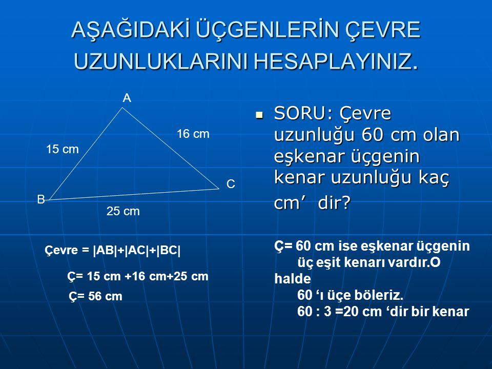 AŞAĞIDAKİ ÜÇGENLERİN ÇEVRE UZUNLUKLARINI HESAPLAYINIZ. SORU: Çevre uzunluğu 60 cm olan eşkenar üçgenin kenar uzunluğu kaç SORU: Çevre uzunluğu 60 cm o