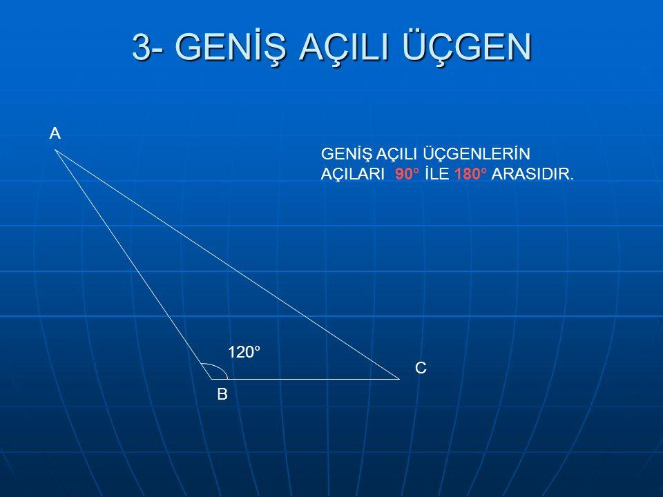 3- GENİŞ AÇILI ÜÇGEN A B C 120° GENİŞ AÇILI ÜÇGENLERİN AÇILARI 90° İLE 180° ARASIDIR.