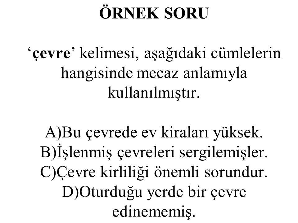 ÖRNEK SORU 'çevre' kelimesi, aşağıdaki cümlelerin hangisinde mecaz anlamıyla kullanılmıştır. A)Bu çevrede ev kiraları yüksek. B)İşlenmiş çevreleri ser
