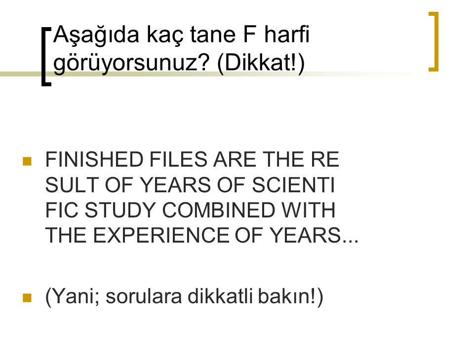 Aşağıda kaç tane F harfi görüyorsunuz? (Dikkat!) FINISHED FILES ARE THE RE SULT OF YEARS OF SCIENTI FIC STUDY COMBINED WITH THE EXPERIENCE OF YEARS...