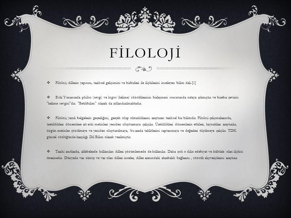 FİLOLOJİ  Filoloji; dillerin yapısını, tarihsel gelişimini ve birbirleri ile ilişkilerini inceleyen bilim dalı.[1]  Eski Yunancada philos (sevgi) ve