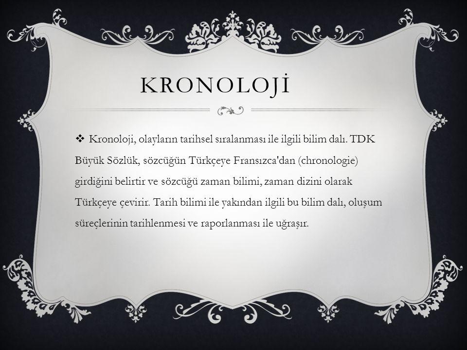 KRONOLOJİ  Kronoloji, olayların tarihsel sıralanması ile ilgili bilim dalı. TDK Büyük Sözlük, sözcüğün Türkçeye Fransızca'dan (chronologie) girdiğini