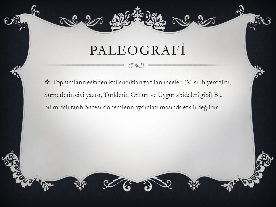 PALEOGRAFİ  Toplumların eskiden kullandıkları yazıları inceler. (Mısır hiyeroglifi, Sümerlerin çivi yazısı, Türklerin Orhun ve Uygur abideleri gibi)