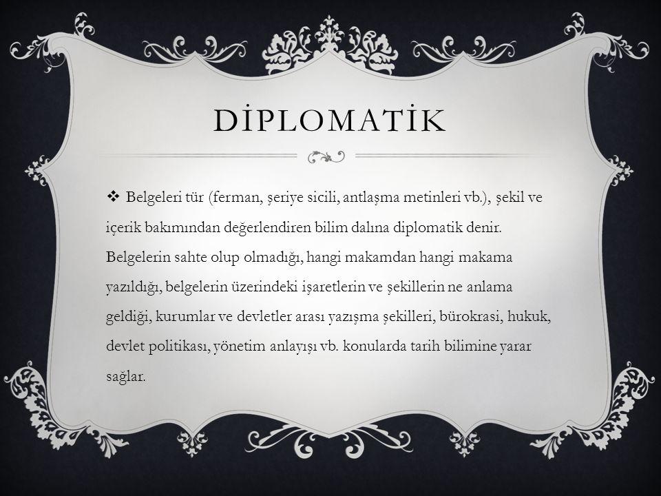 DİPLOMATİK  Belgeleri tür (ferman, şeriye sicili, antlaşma metinleri vb.), şekil ve içerik bakımından değerlendiren bilim dalına diplomatik denir. Be
