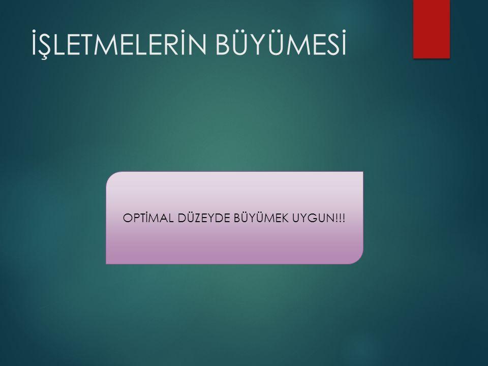 İŞLETMELERİN BÜYÜMESİ OPTİMAL DÜZEYDE BÜYÜMEK UYGUN!!!