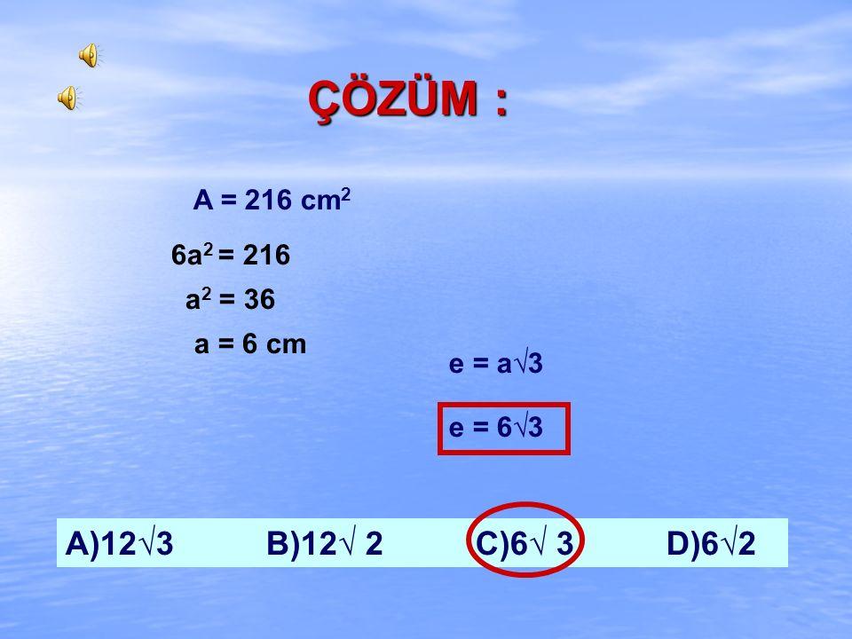 ÖRNEK : Bütün alanı 216 cm 2 olan bir küpün cisim köşegeninin uzunluğu kaç cm'dir? 1995-FL A)12√3 B)12√ 2 C)6√ 3 D)6√2