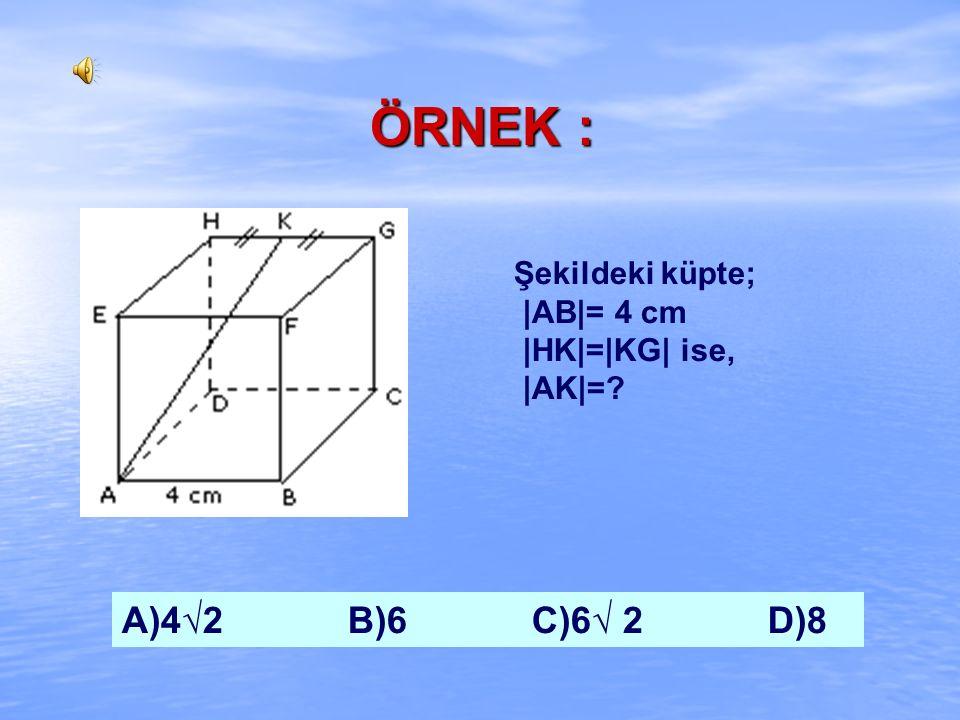 ÇÖZÜM : 6a 2 = 216 a 2 = 36 a = 6 cm A = 216 cm 2 e = a√3 e = 6√3 A)12√3 B)12√ 2 C)6√ 3 D)6√2