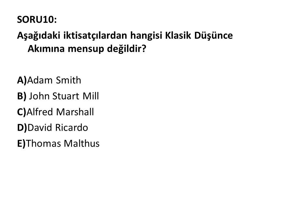 SORU10: Aşağıdaki iktisatçılardan hangisi Klasik Düşünce Akımına mensup değildir? A)Adam Smith B) John Stuart Mill C)Alfred Marshall D)David Ricardo E