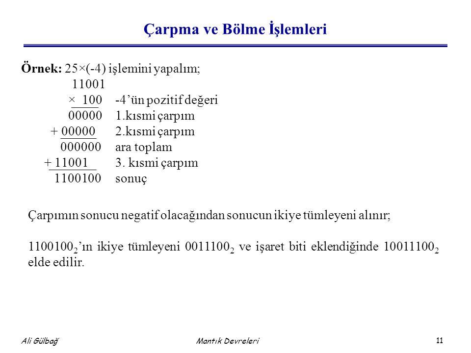 11 Ali Gülbağ Mantık Devreleri Çarpma ve Bölme İşlemleri Örnek: 25×(-4) işlemini yapalım; 11001 × 100-4'ün pozitif değeri 000001.kısmi çarpım + 000002.kısmi çarpım 000000ara toplam + 110013.