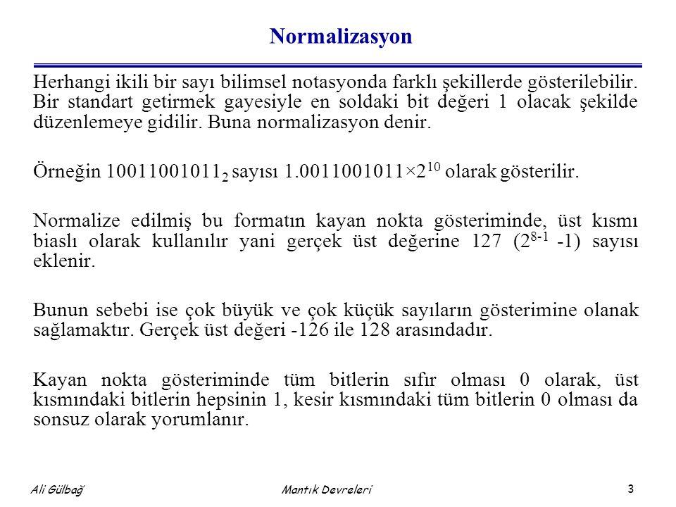 14 Ali Gülbağ Mantık Devreleri Örnek: (Devamı) Kısmi kalandan bölen çıkartılır; 00000111 + 11111010 100000001 (elde biti atılır) kısmi kalan pozitif olduğundan bölüm=3+1=4 Kısmi kalandan bölen çıkartılır; 00000001 + 11111010 11111011 elde oluşmadığından sonuç negatiftir, bölme işlemi tamamlanmıştır.
