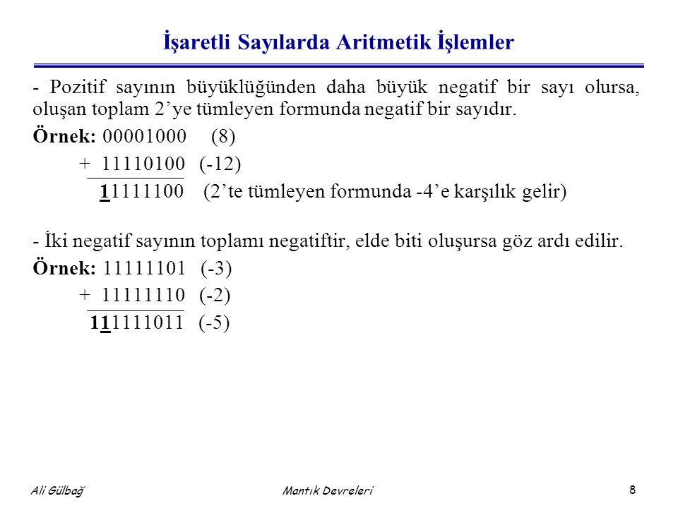 8 Ali Gülbağ Mantık Devreleri İşaretli Sayılarda Aritmetik İşlemler - Pozitif sayının büyüklüğünden daha büyük negatif bir sayı olursa, oluşan toplam 2'ye tümleyen formunda negatif bir sayıdır.