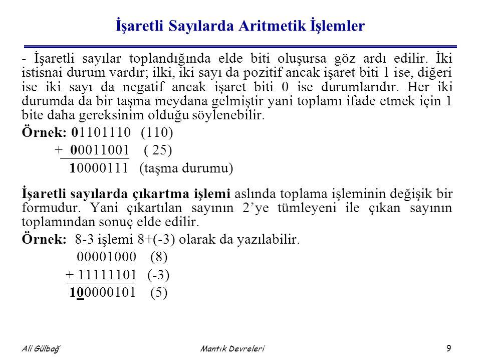 9 Ali Gülbağ Mantık Devreleri İşaretli Sayılarda Aritmetik İşlemler - İşaretli sayılar toplandığında elde biti oluşursa göz ardı edilir. İki istisnai