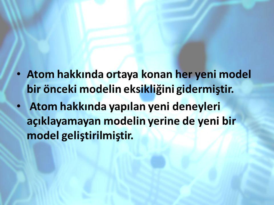 Atom hakkında ortaya konan her yeni model bir önceki modelin eksikliğini gidermiştir. Atom hakkında yapılan yeni deneyleri açıklayamayan modelin yerin