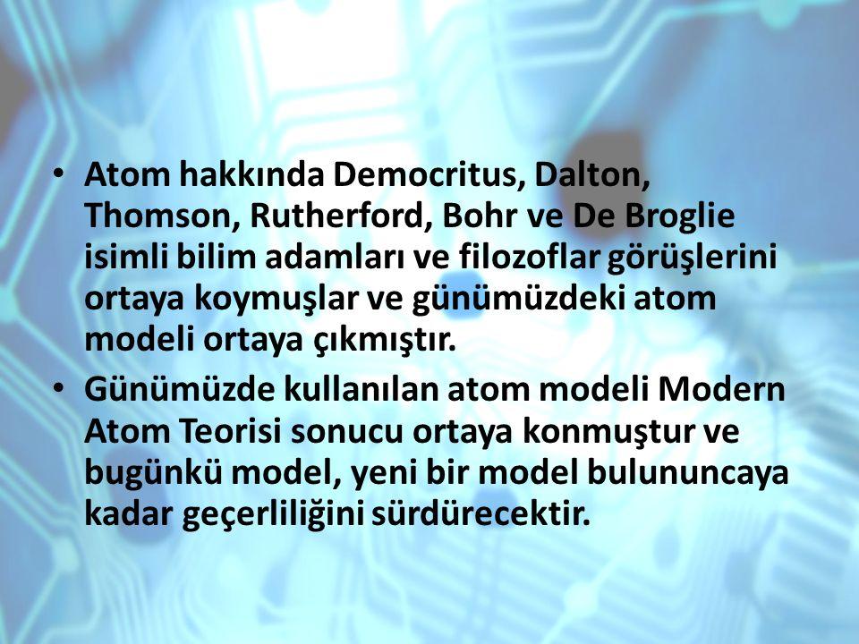 Atom hakkında Democritus, Dalton, Thomson, Rutherford, Bohr ve De Broglie isimli bilim adamları ve filozoflar görüşlerini ortaya koymuşlar ve günümüzd