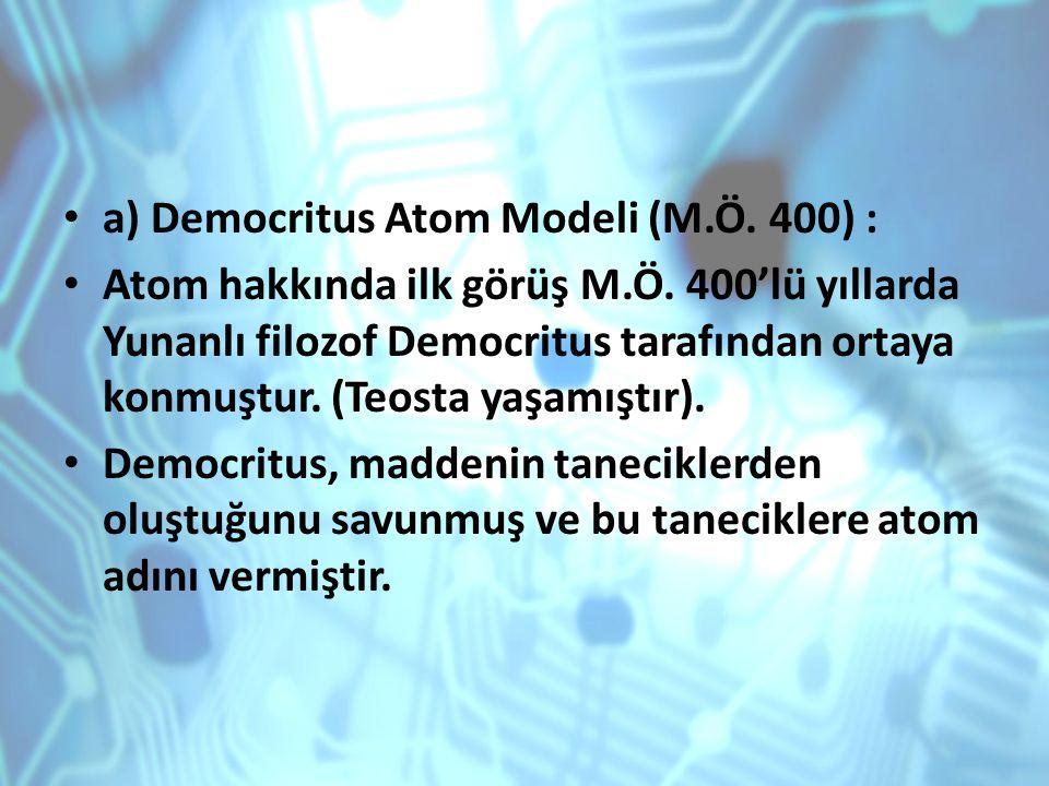 a) Democritus Atom Modeli (M.Ö. 400) : Atom hakkında ilk görüş M.Ö. 400'lü yıllarda Yunanlı filozof Democritus tarafından ortaya konmuştur. (Teosta ya