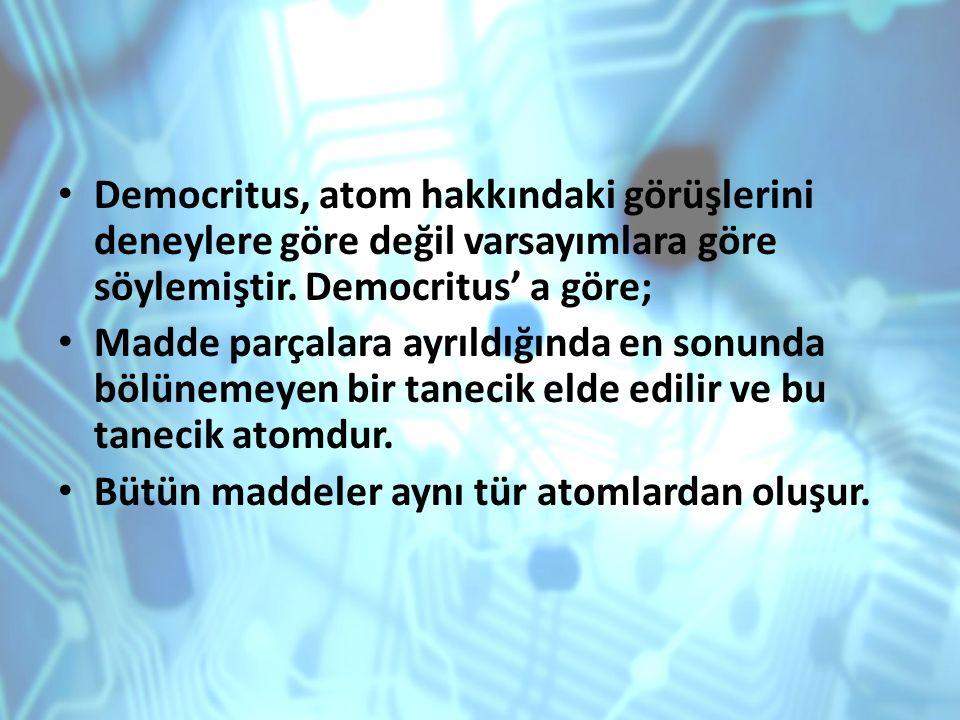 Democritus, atom hakkındaki görüşlerini deneylere göre değil varsayımlara göre söylemiştir. Democritus' a göre; Madde parçalara ayrıldığında en sonund
