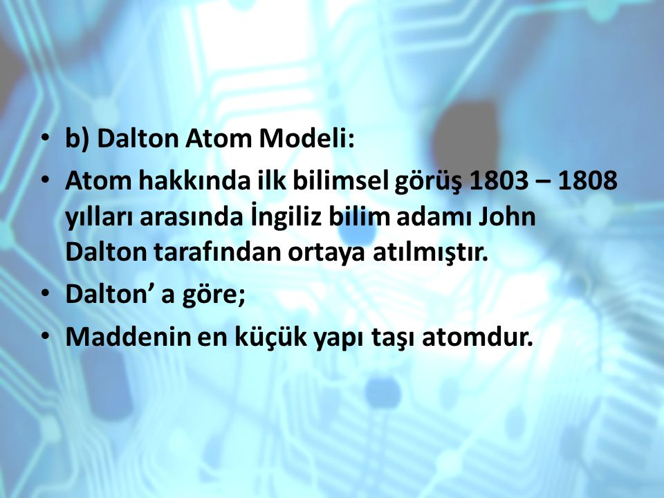 b) Dalton Atom Modeli: Atom hakkında ilk bilimsel görüş 1803 – 1808 yılları arasında İngiliz bilim adamı John Dalton tarafından ortaya atılmıştır. Dal