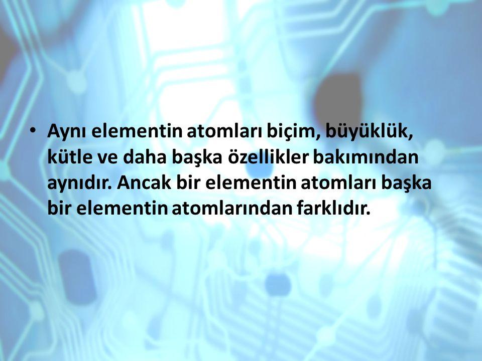 Aynı elementin atomları biçim, büyüklük, kütle ve daha başka özellikler bakımından aynıdır. Ancak bir elementin atomları başka bir elementin atomların