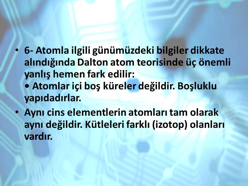 6- Atomla ilgili günümüzdeki bilgiler dikkate alındığında Dalton atom teorisinde üç önemli yanlış hemen fark edilir: Atomlar içi boş küreler değildir.