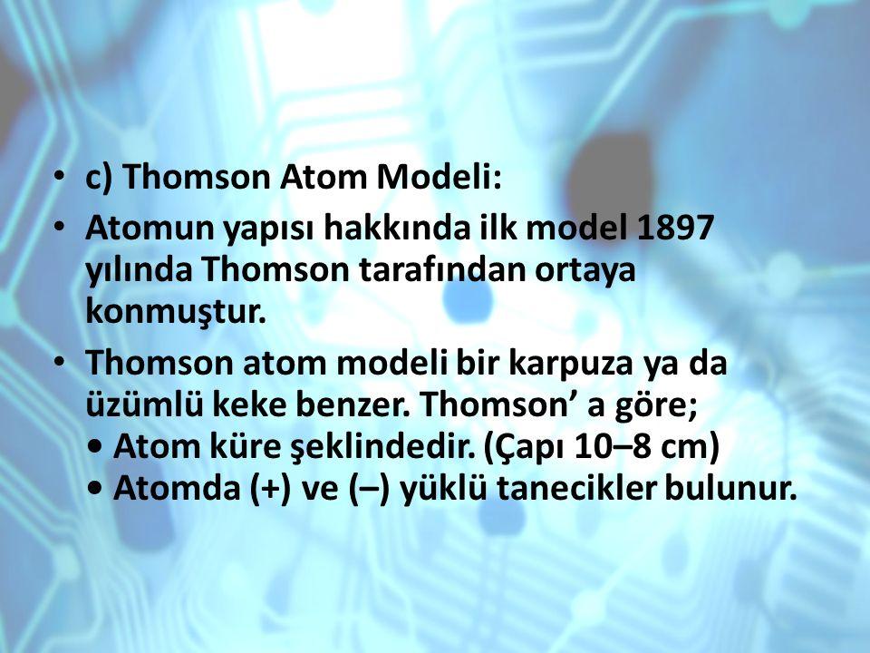 c) Thomson Atom Modeli: Atomun yapısı hakkında ilk model 1897 yılında Thomson tarafından ortaya konmuştur. Thomson atom modeli bir karpuza ya da üzüml