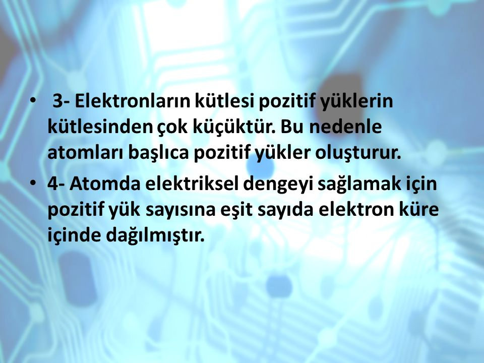3- Elektronların kütlesi pozitif yüklerin kütlesinden çok küçüktür. Bu nedenle atomları başlıca pozitif yükler oluşturur. 4- Atomda elektriksel dengey
