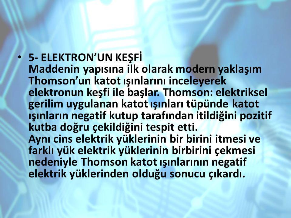 5- ELEKTRON'UN KEŞFİ Maddenin yapısına ilk olarak modern yaklaşım Thomson'un katot ışınlarını inceleyerek elektronun keşfi ile başlar. Thomson: elektr