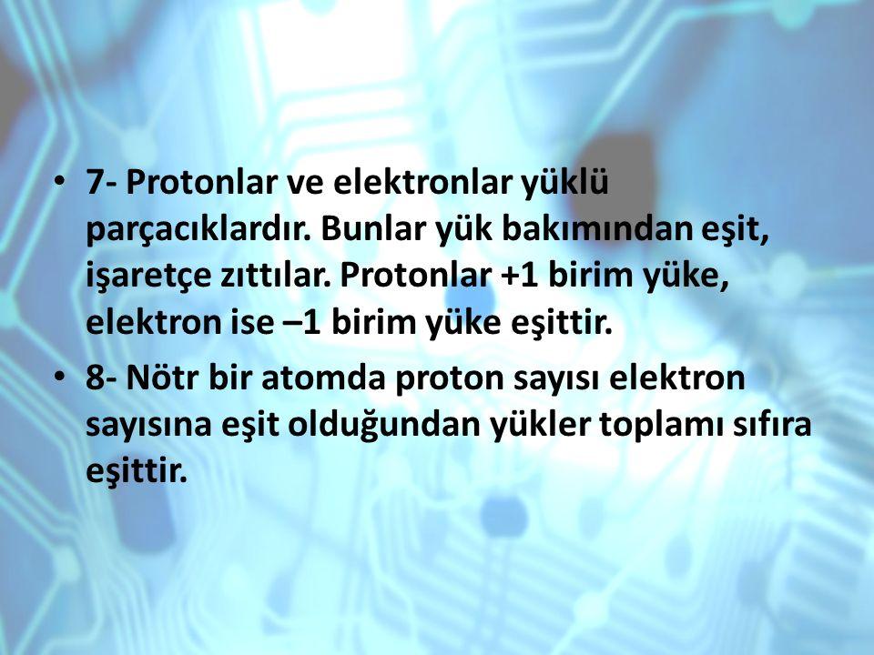 7- Protonlar ve elektronlar yüklü parçacıklardır. Bunlar yük bakımından eşit, işaretçe zıttılar. Protonlar +1 birim yüke, elektron ise –1 birim yüke e