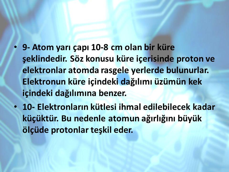 9- Atom yarı çapı 10-8 cm olan bir küre şeklindedir. Söz konusu küre içerisinde proton ve elektronlar atomda rasgele yerlerde bulunurlar. Elektronun k