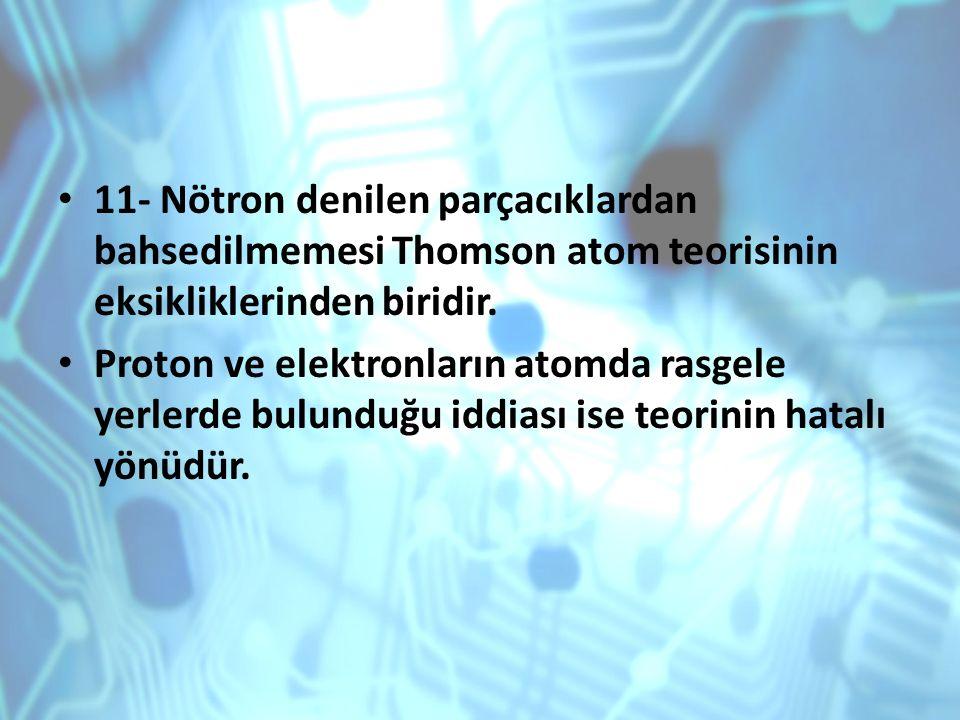 11- Nötron denilen parçacıklardan bahsedilmemesi Thomson atom teorisinin eksikliklerinden biridir. Proton ve elektronların atomda rasgele yerlerde bul