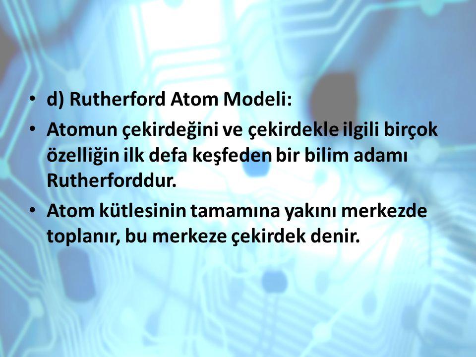 d) Rutherford Atom Modeli: Atomun çekirdeğini ve çekirdekle ilgili birçok özelliğin ilk defa keşfeden bir bilim adamı Rutherforddur. Atom kütlesinin t
