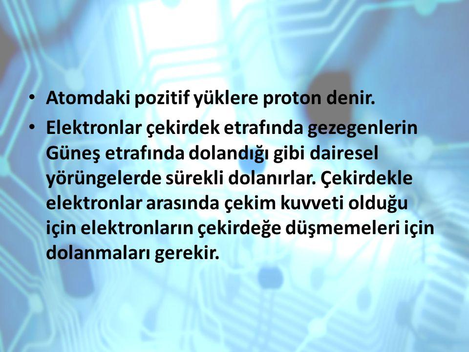 Atomdaki pozitif yüklere proton denir. Elektronlar çekirdek etrafında gezegenlerin Güneş etrafında dolandığı gibi dairesel yörüngelerde sürekli dolanı