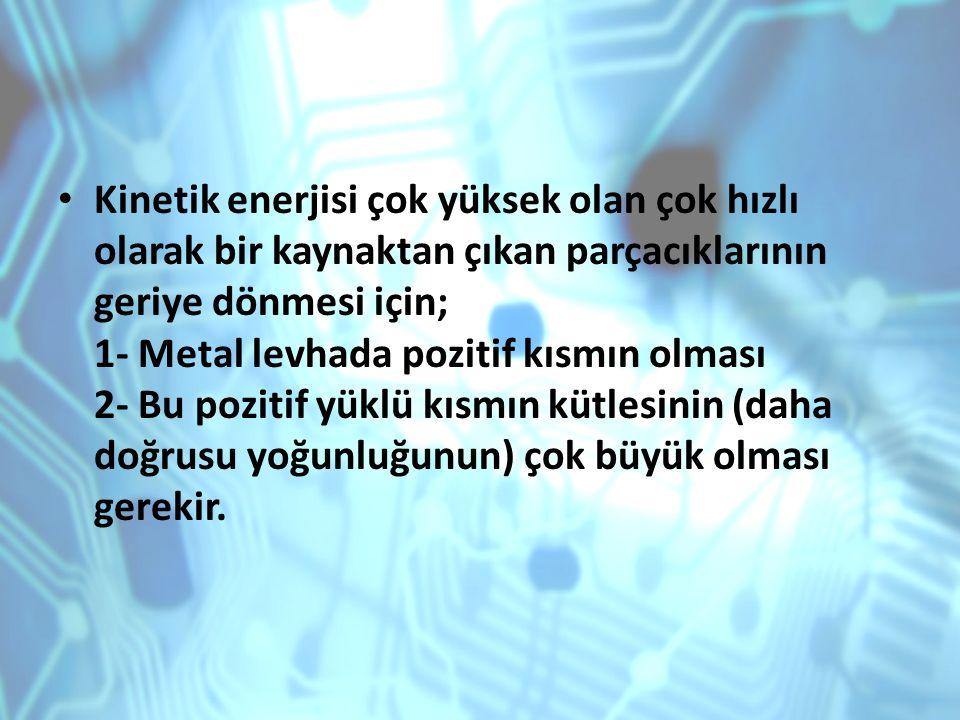 Kinetik enerjisi çok yüksek olan çok hızlı olarak bir kaynaktan çıkan parçacıklarının geriye dönmesi için; 1- Metal levhada pozitif kısmın olması 2- B