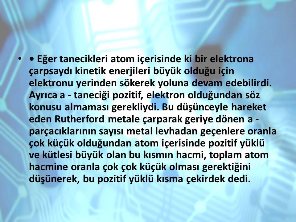 Eğer tanecikleri atom içerisinde ki bir elektrona çarpsaydı kinetik enerjileri büyük olduğu için elektronu yerinden sökerek yoluna devam edebilirdi. A