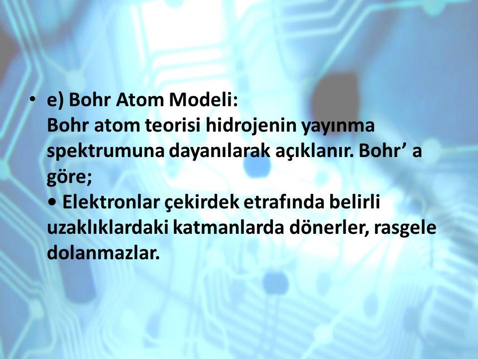 e) Bohr Atom Modeli: Bohr atom teorisi hidrojenin yayınma spektrumuna dayanılarak açıklanır. Bohr' a göre; Elektronlar çekirdek etrafında belirli uzak