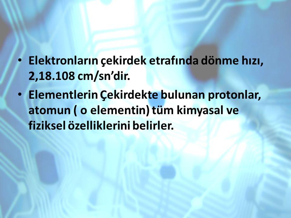 Elektronların çekirdek etrafında dönme hızı, 2,18.108 cm/sn'dir. Elementlerin Çekirdekte bulunan protonlar, atomun ( o elementin) tüm kimyasal ve fizi