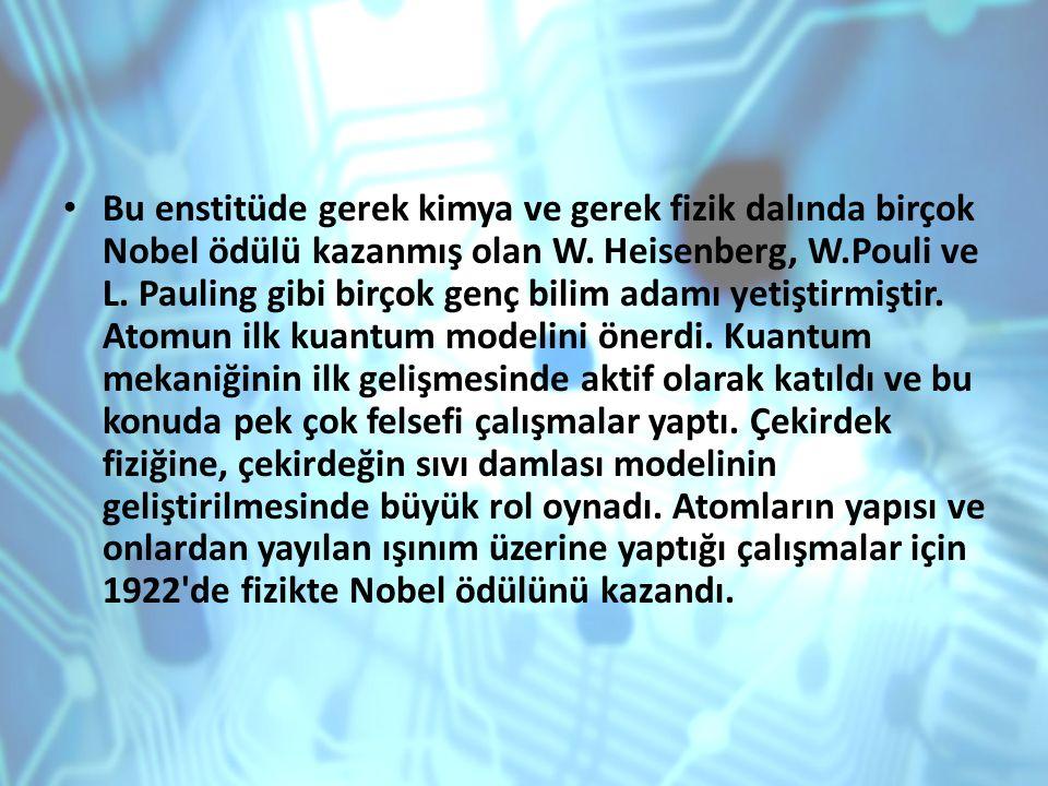 Bu enstitüde gerek kimya ve gerek fizik dalında birçok Nobel ödülü kazanmış olan W. Heisenberg, W.Pouli ve L. Pauling gibi birçok genç bilim adamı yet