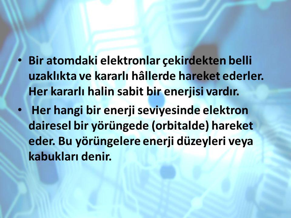 Bir atomdaki elektronlar çekirdekten belli uzaklıkta ve kararlı hâllerde hareket ederler. Her kararlı halin sabit bir enerjisi vardır. Her hangi bir e